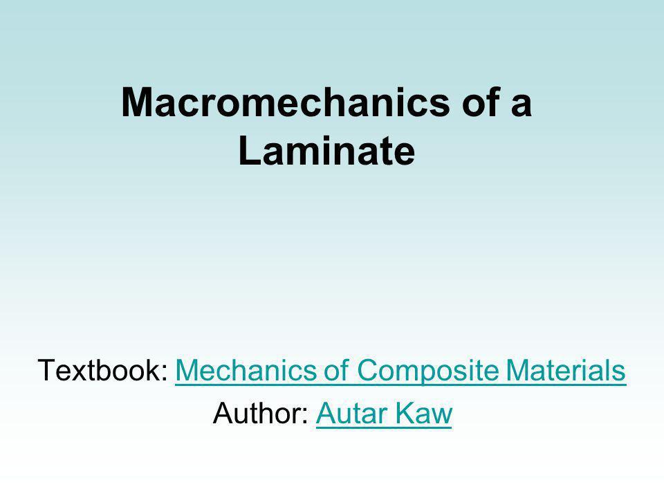 Macromechanics of a Laminate Textbook: Mechanics of Composite MaterialsMechanics of Composite Materials Author: Autar KawAutar Kaw