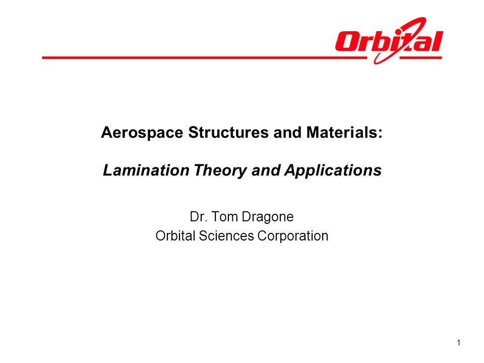 1 Aerospace Structures and Materials: Lamination Theory and Applications Dr. Tom Dragone Orbital Sciences Corporation