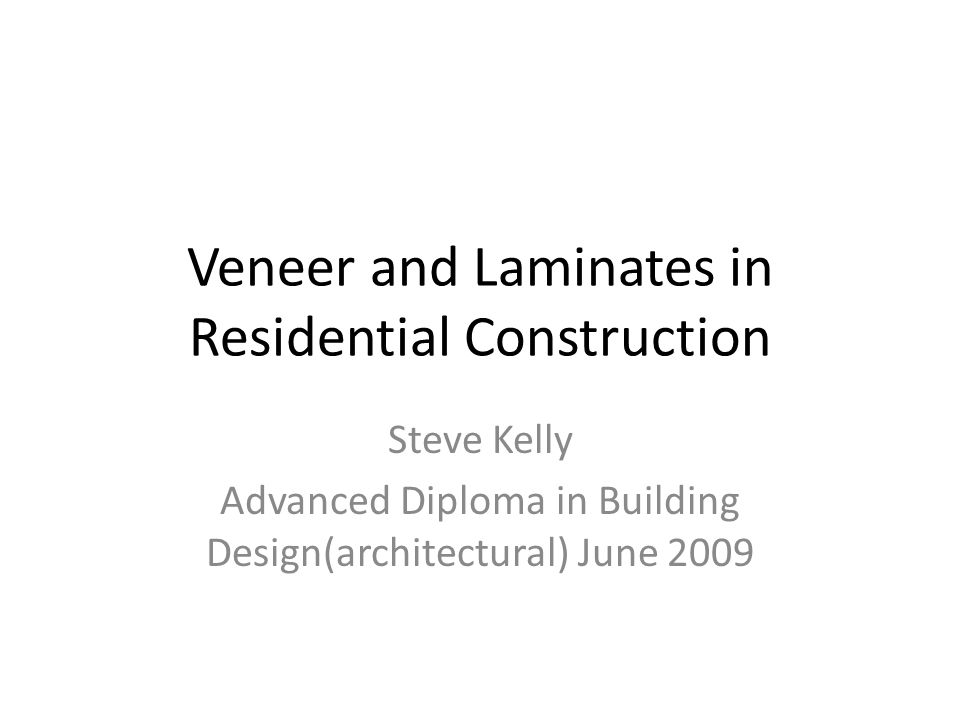 Veneer and Laminates in Residential Construction Steve Kelly Advanced Diploma in Building Design(architectural) June 2009