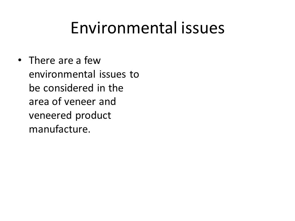 Environmental issues There are a few environmental issues to be considered in the area of veneer and veneered product manufacture.