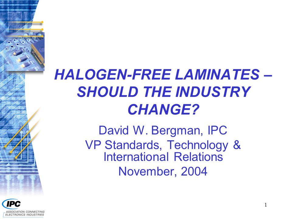 1 HALOGEN-FREE LAMINATES – SHOULD THE INDUSTRY CHANGE? David W. Bergman, IPC VP Standards, Technology & International Relations November, 2004