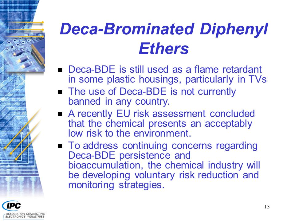 13 Deca-Brominated Diphenyl Ethers n Deca-BDE is still used as a flame retardant in some plastic housings, particularly in TVs n The use of Deca-BDE i