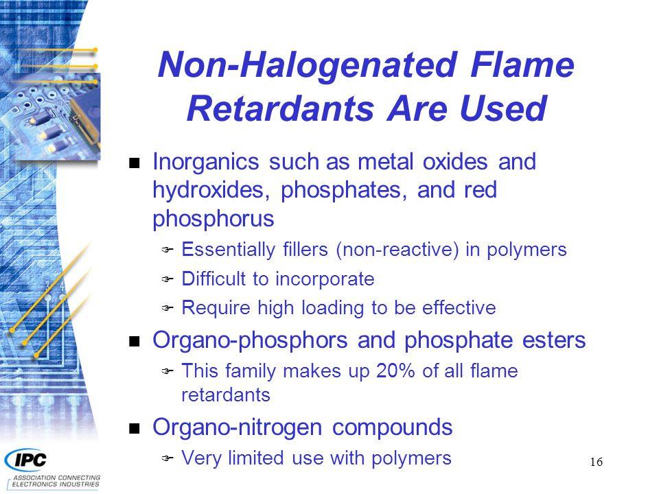16 Non-Halogenated Flame Retardants Are Used n Inorganics such as metal oxides and hydroxides, phosphates, and red phosphorus F Essentially fillers (non-reactive) in polymers F Difficult to incorporate F Require high loading to be effective n Organo-phosphors and phosphate esters F This family makes up 20% of all flame retardants n Organo-nitrogen compounds F Very limited use with polymers