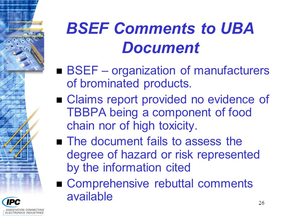 26 BSEF Comments to UBA Document n BSEF – organization of manufacturers of brominated products. n Claims report provided no evidence of TBBPA being a