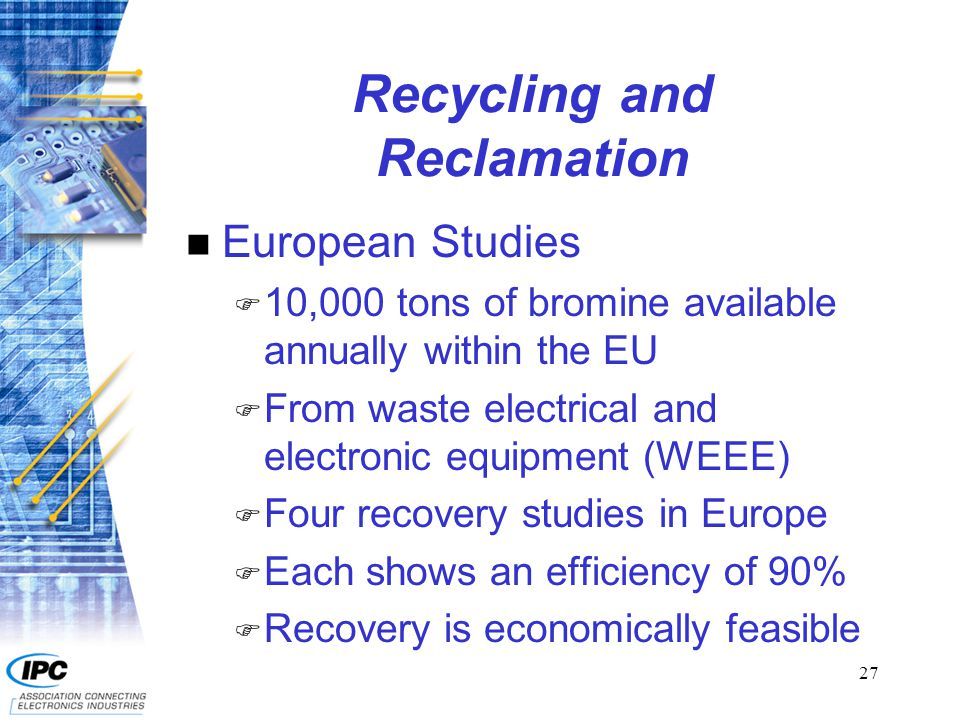 27 Recycling and Reclamation n European Studies F 10,000 tons of bromine available annually within the EU F From waste electrical and electronic equip