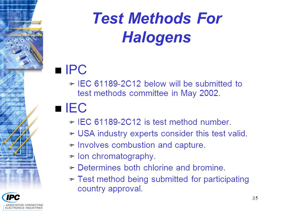 35 Test Methods For Halogens n IPC F IEC 61189-2C12 below will be submitted to test methods committee in May 2002. n IEC F IEC 61189-2C12 is test meth