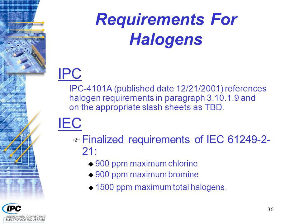36 Requirements For Halogens IPC IPC-4101A (published date 12/21/2001) references halogen requirements in paragraph 3.10.1.9 and on the appropriate sl
