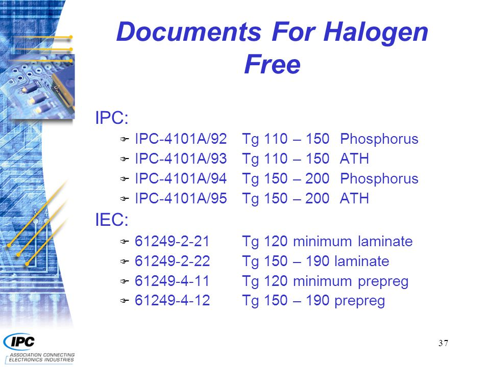 37 Documents For Halogen Free IPC: F IPC-4101A/92Tg 110 – 150Phosphorus F IPC-4101A/93Tg 110 – 150ATH F IPC-4101A/94Tg 150 – 200Phosphorus F IPC-4101A/95Tg 150 – 200ATH IEC: F 61249-2-21Tg 120 minimum laminate F 61249-2-22Tg 150 – 190 laminate F 61249-4-11Tg 120 minimum prepreg F 61249-4-12Tg 150 – 190 prepreg