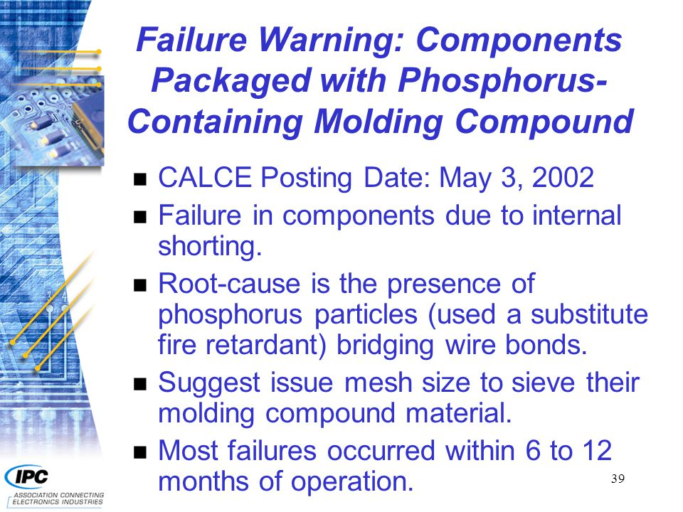 39 Failure Warning: Components Packaged with Phosphorus- Containing Molding Compound n CALCE Posting Date: May 3, 2002 n Failure in components due to