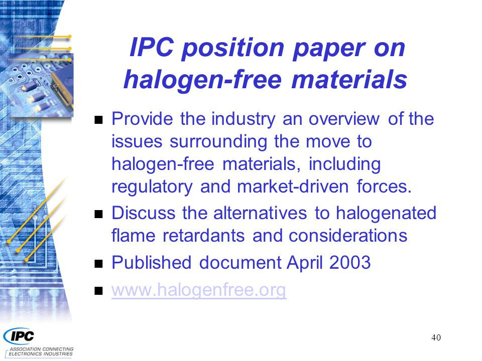 40 IPC position paper on halogen-free materials n Provide the industry an overview of the issues surrounding the move to halogen-free materials, inclu