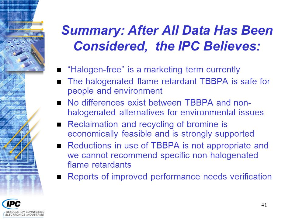 41 Summary: After All Data Has Been Considered, the IPC Believes: n Halogen-free is a marketing term currently n The halogenated flame retardant TBBPA is safe for people and environment n No differences exist between TBBPA and non- halogenated alternatives for environmental issues n Reclaimation and recycling of bromine is economically feasible and is strongly supported n Reductions in use of TBBPA is not appropriate and we cannot recommend specific non-halogenated flame retardants n Reports of improved performance needs verification