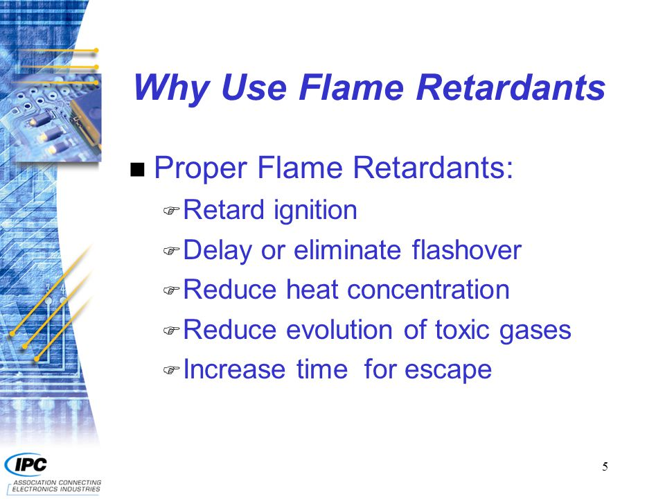 5 Why Use Flame Retardants n Proper Flame Retardants: F Retard ignition F Delay or eliminate flashover F Reduce heat concentration F Reduce evolution of toxic gases F Increase time for escape