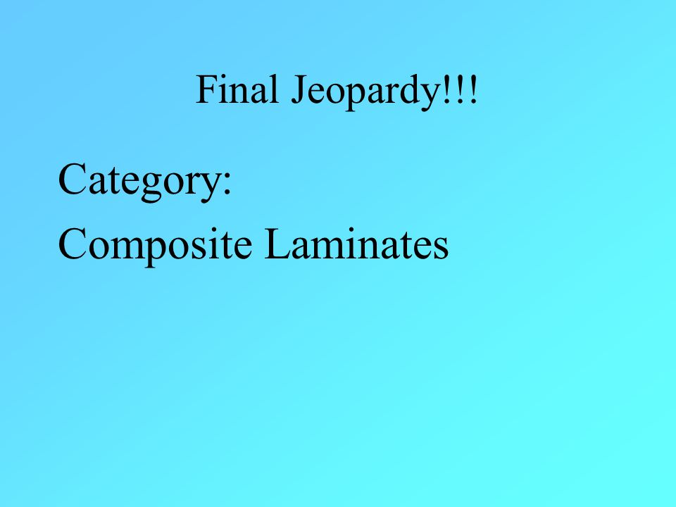 Final Jeopardy!!! Category: Composite Laminates