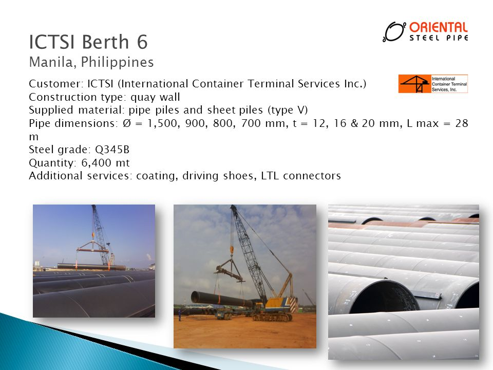Customer: ICTSI (International Container Terminal Services Inc.) Construction type: quay wall Supplied material: pipe piles and sheet piles (type V) Pipe dimensions: Ø = 1,500, 900, 800, 700 mm, t = 12, 16 & 20 mm, L max = 28 m Steel grade: Q345B Quantity: 6,400 mt Additional services: coating, driving shoes, LTL connectors ICTSI Berth 6 Manila, Philippines