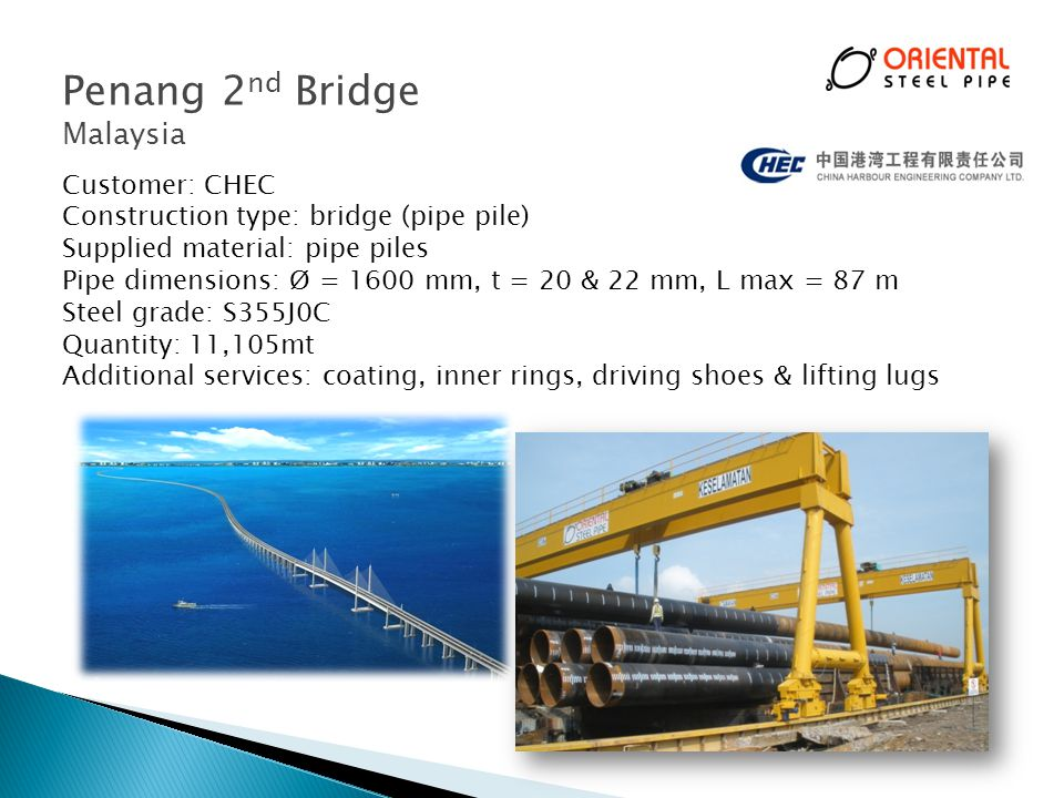Penang 2 nd Bridge Malaysia Customer: CHEC Construction type: bridge (pipe pile) Supplied material: pipe piles Pipe dimensions: Ø = 1600 mm, t = 20 & 22 mm, L max = 87 m Steel grade: S355J0C Quantity: 11,105mt Additional services: coating, inner rings, driving shoes & lifting lugs