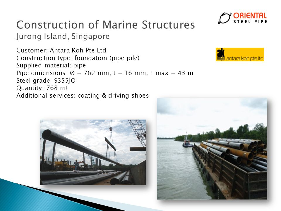 Construction of Marine Structures Jurong Island, Singapore Customer: Antara Koh Pte Ltd Construction type: foundation (pipe pile) Supplied material: pipe Pipe dimensions: Ø = 762 mm, t = 16 mm, L max = 43 m Steel grade: S355JO Quantity: 768 mt Additional services: coating & driving shoes