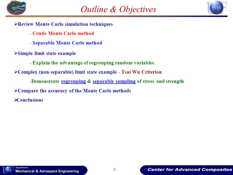 Outline & Objectives Review Monte Carlo simulation techniques - Crude Monte Carlo method - Separable Monte Carlo method Simple limit state example - Explain the advantage of regrouping random variables Complex (non-separable) limit state example - Tsai Wu Criterion -Demonstrate regrouping & separable sampling of stress and strength Compare the accuracy of the Monte Carlo methods Conclusions 3