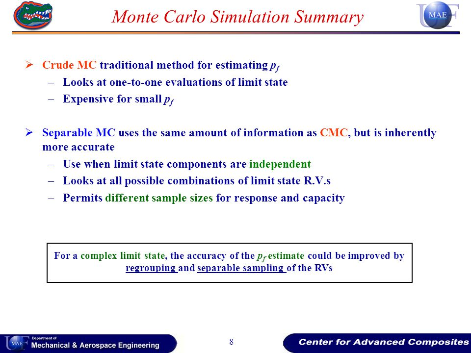 Monte Carlo Simulation Summary Crude MC traditional method for estimating p f –Looks at one-to-one evaluations of limit state –Expensive for small p f Separable MC uses the same amount of information as CMC, but is inherently more accurate –Use when limit state components are independent –Looks at all possible combinations of limit state R.V.s –Permits different sample sizes for response and capacity 8 For a complex limit state, the accuracy of the p f estimate could be improved by regrouping and separable sampling of the RVs