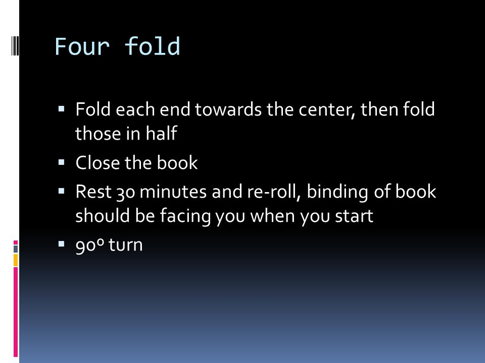 Four fold Fold each end towards the center, then fold those in half Close the book Rest 30 minutes and re-roll, binding of book should be facing you w