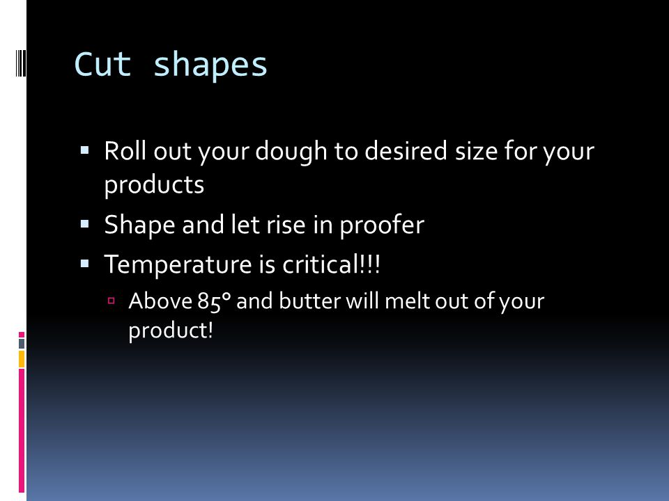 Cut shapes Roll out your dough to desired size for your products Shape and let rise in proofer Temperature is critical!!! Above 85° and butter will me