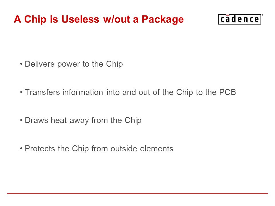 A Chip is Useless w/out a Package Delivers power to the Chip Transfers information into and out of the Chip to the PCB Draws heat away from the Chip P