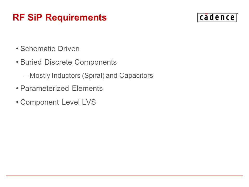 RF SiP Requirements Schematic Driven Buried Discrete Components –Mostly Inductors (Spiral) and Capacitors Parameterized Elements Component Level LVS