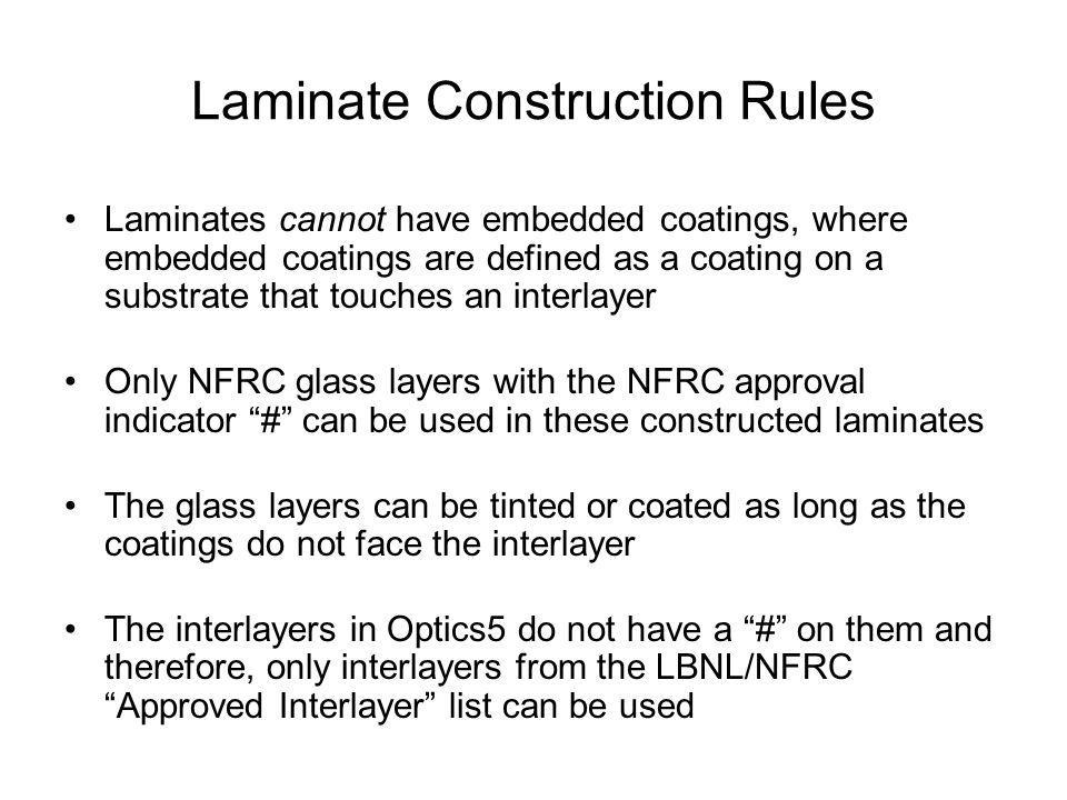 Laminate Construction Rules Laminates cannot have embedded coatings, where embedded coatings are defined as a coating on a substrate that touches an interlayer Only NFRC glass layers with the NFRC approval indicator # can be used in these constructed laminates The glass layers can be tinted or coated as long as the coatings do not face the interlayer The interlayers in Optics5 do not have a # on them and therefore, only interlayers from the LBNL/NFRC Approved Interlayer list can be used