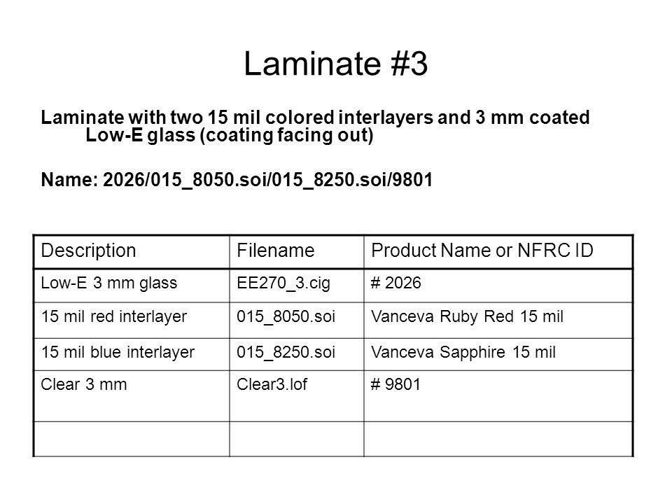 Laminate #3 Laminate with two 15 mil colored interlayers and 3 mm coated Low-E glass (coating facing out) Name: 2026/015_8050.soi/015_8250.soi/9801 DescriptionFilenameProduct Name or NFRC ID Low-E 3 mm glassEE270_3.cig# 2026 15 mil red interlayer015_8050.soiVanceva Ruby Red 15 mil 15 mil blue interlayer015_8250.soiVanceva Sapphire 15 mil Clear 3 mmClear3.lof# 9801
