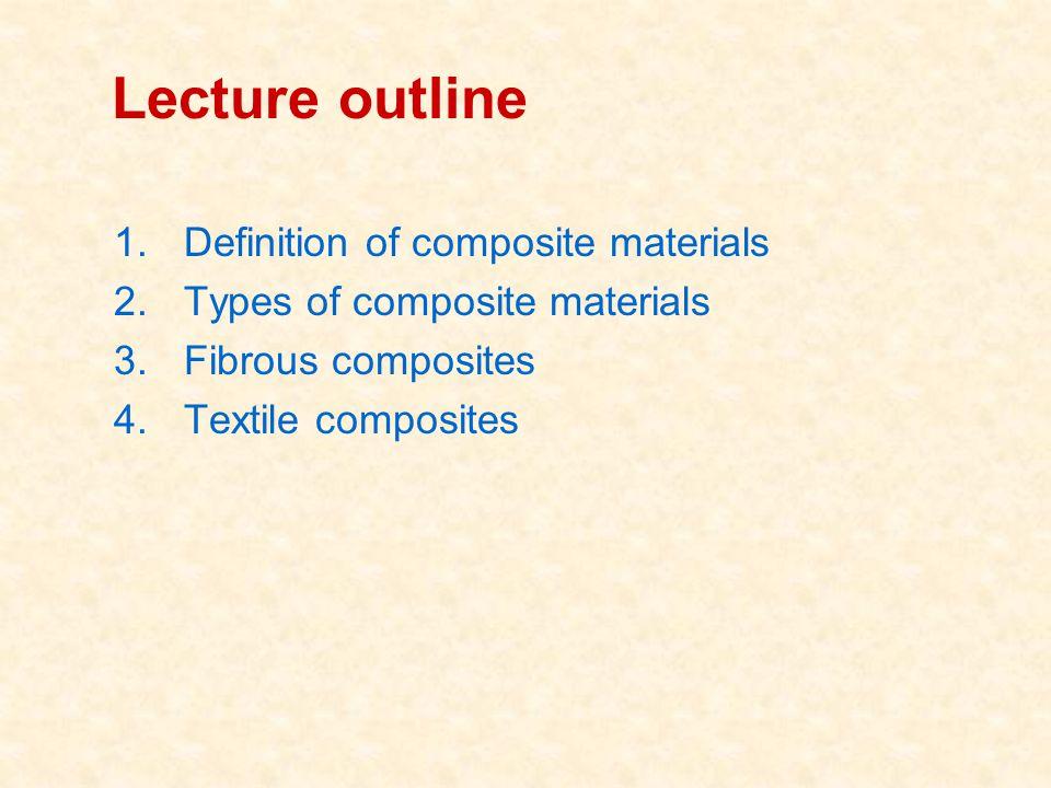Lecture outline 1.Definition of composite materials 2.Types of composite materials 3.Fibrous composites 4.Textile composites