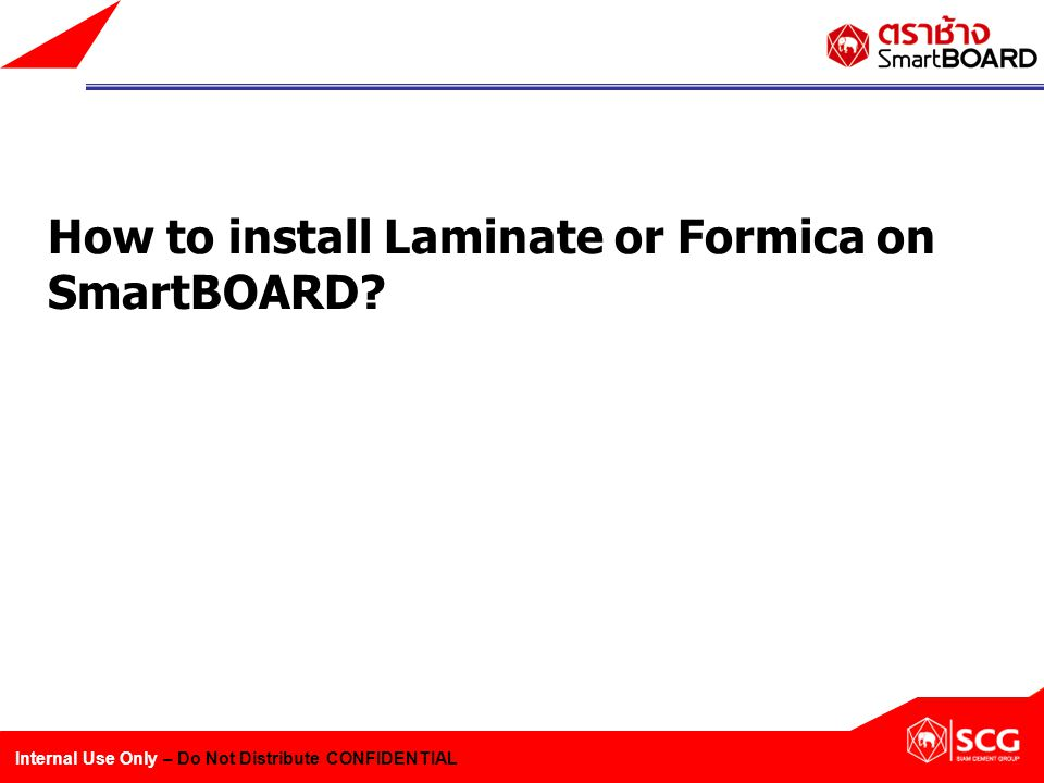 Internal Use Only – Do Not Distribute CONFIDENTIAL How to install Laminate or Formica on SmartBOARD