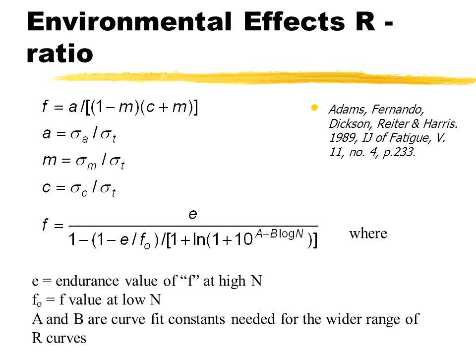 Environmental Effects R - ratio Adams, Fernando, Dickson, Reiter & Harris. 1989, IJ of Fatigue, V. 11, no. 4, p.233. where e = endurance value of f at