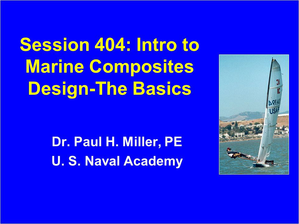Session 404: Intro to Marine Composites Design-The Basics Dr. Paul H. Miller, PE U. S. Naval Academy