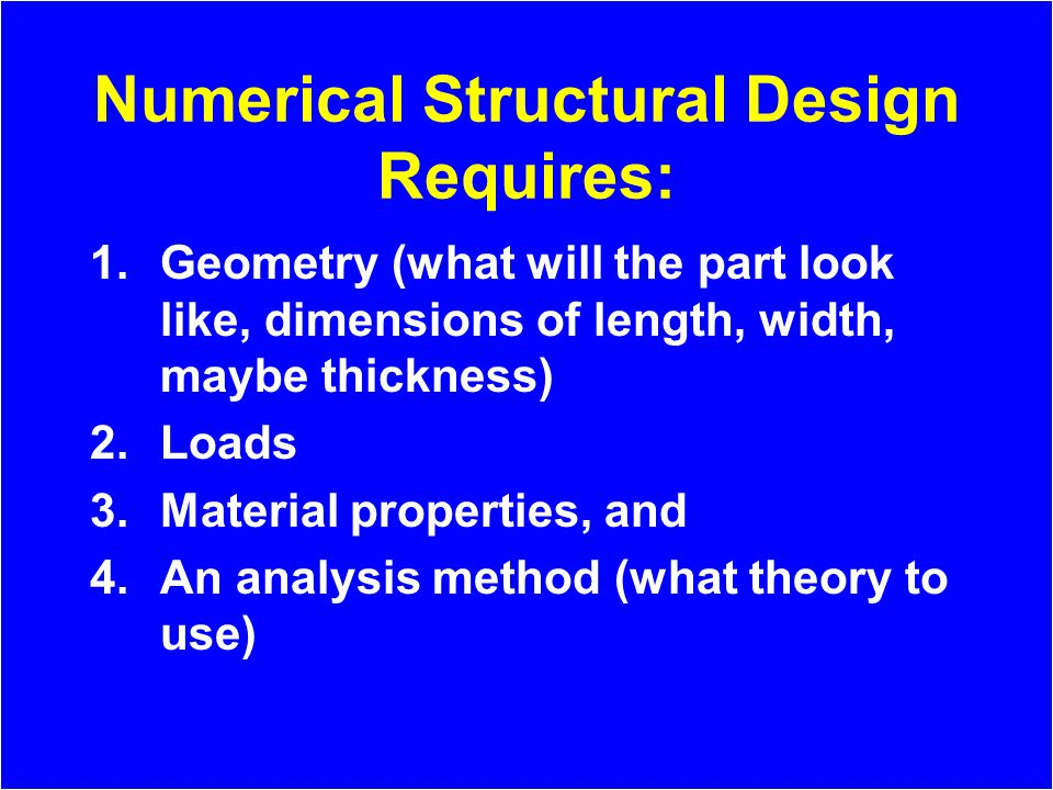 Numerical Structural Design Requires: 1.Geometry (what will the part look like, dimensions of length, width, maybe thickness) 2.Loads 3.Material properties, and 4.An analysis method (what theory to use)