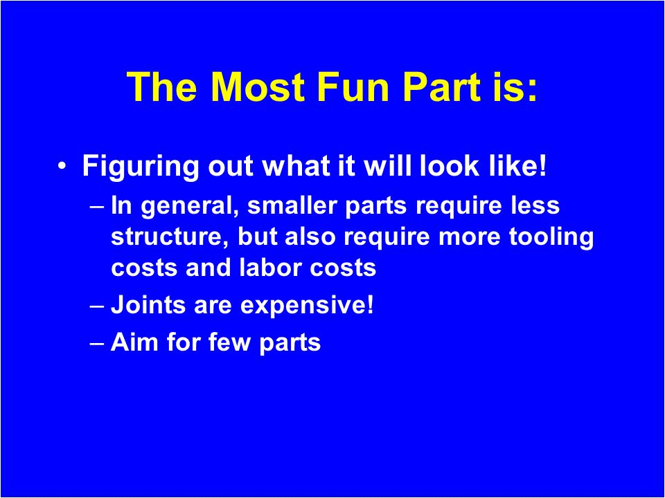 The Most Fun Part is: Figuring out what it will look like! –In general, smaller parts require less structure, but also require more tooling costs and