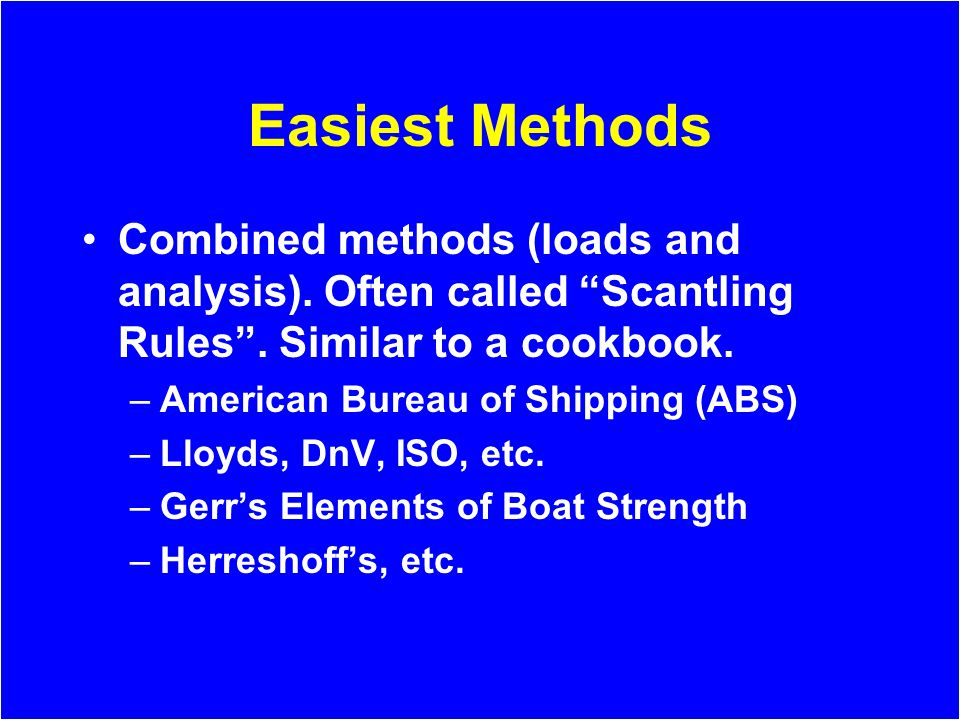 Easiest Methods Combined methods (loads and analysis). Often called Scantling Rules. Similar to a cookbook. –American Bureau of Shipping (ABS) –Lloyds