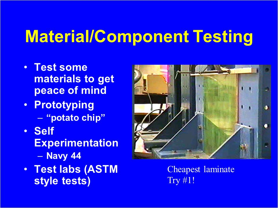 Material/Component Testing Test some materials to get peace of mind Prototyping –potato chip Self Experimentation –Navy 44 Test labs (ASTM style tests) Cheapest laminate Try #1!