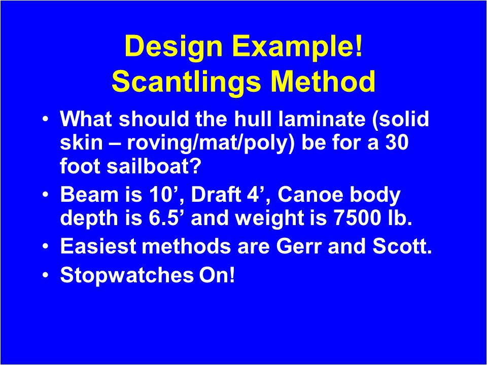 Design Example! Scantlings Method What should the hull laminate (solid skin – roving/mat/poly) be for a 30 foot sailboat? Beam is 10, Draft 4, Canoe b