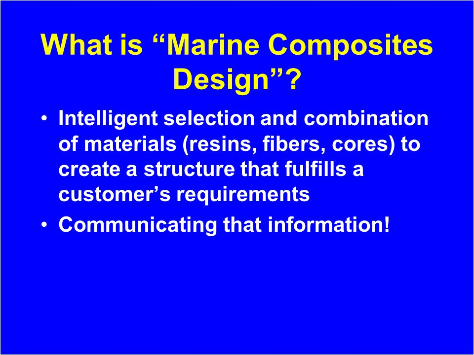 What is Marine Composites Design? Intelligent selection and combination of materials (resins, fibers, cores) to create a structure that fulfills a cus