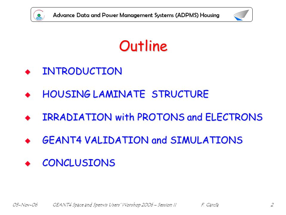 Advance Data and Power Management Systems (ADPMS) Housing Outline INTRODUCTION INTRODUCTION HOUSING LAMINATE STRUCTURE HOUSING LAMINATE STRUCTURE IRRADIATION with PROTONS and ELECTRONS IRRADIATION with PROTONS and ELECTRONS GEANT4 VALIDATION and SIMULATIONS GEANT4 VALIDATION and SIMULATIONS CONCLUSIONS CONCLUSIONS 05-Nov-06 GEANT4 Space and Spenvis Users Worshop 2006 – Session II F.