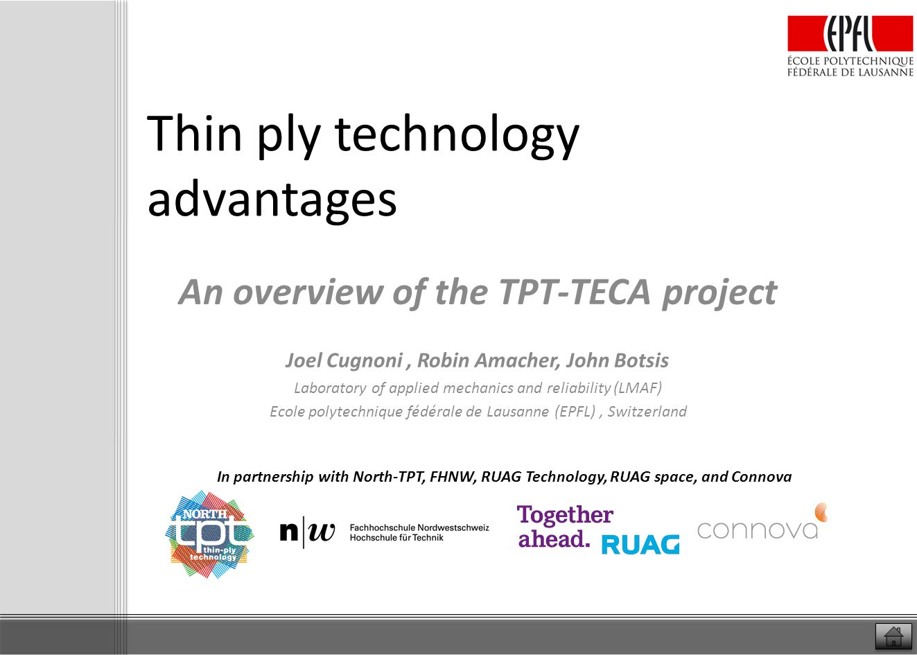 Introduction to Project TPT-TECA Swiss industry-academic project with 4 companies and 2 academic partners: o North TPT, Connova, RUAG Technology, RUAG Space, EPFL, FHNW (2012-3.2014) Goal o Characterize, optimize and demonstrate the technical and economical advantages of the Thin-ply technology developed by North TPT Scientific & technical objectives o fully characterize and optimize two TPT thin ply composite materials, and their processing parameters: M55/cyanate-ester for autoclave production and high Tg and M40JB / TP80ep epoxy for low temperature, autoclave or out-of-autoclave process o evaluation of the ply size effects and determination of the optimal ply thickness with respect to mechanical performance o complete material characterization and evaluation of the predictability of the performance of the final composite parts o design optimization using the flexibility of thin ply technology and production of two benchmark parts to compare the performance and system cost