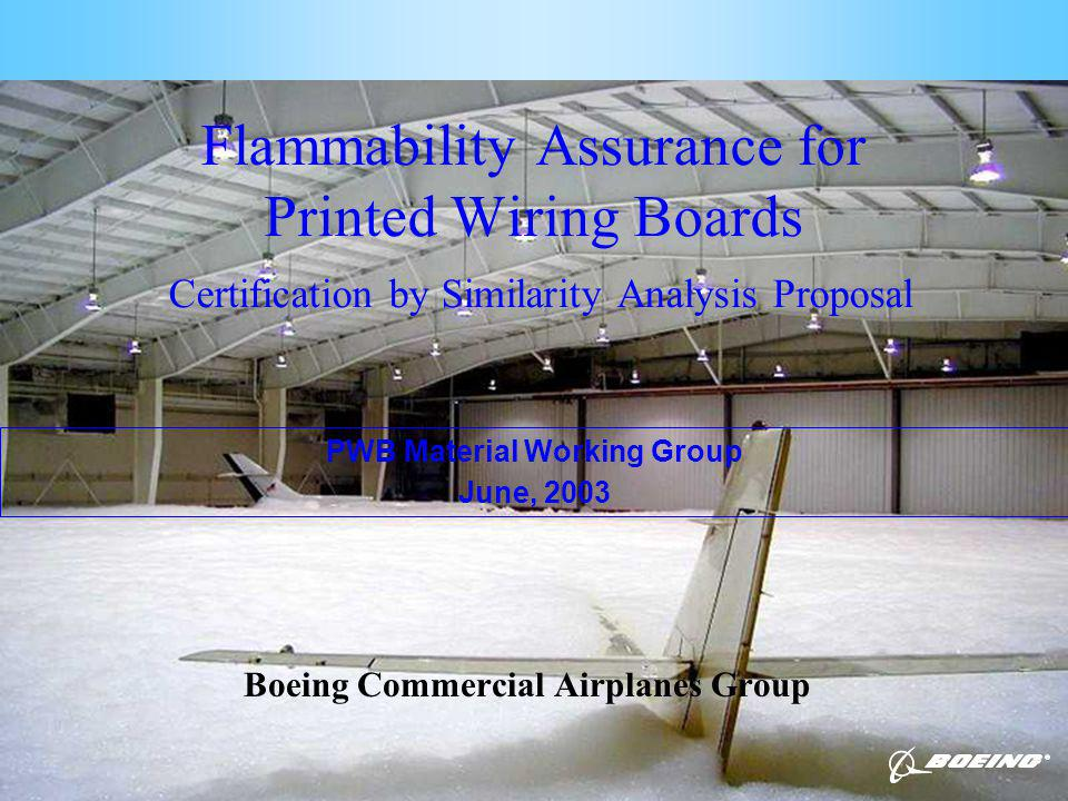 Page 1 Flammability Assurance for Printed Wiring Boards Certification by Similarity Analysis Proposal Boeing Commercial Airplanes Group PWB Material Working Group June, 2003