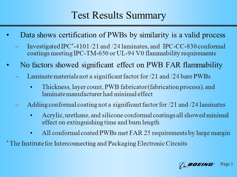 Page 3 Test Results Summary Data shows certification of PWBs by similarity is a valid process –Investigated IPC * /21 and /24 laminates, and IPC-CC-830 conformal coatings meeting IPC-TM-650 or UL-94 V0 flammability requirements No factors showed significant effect on PWB FAR flammability –Laminate materials not a significant factor for /21 and /24 bare PWBs Thickness, layer count, PWB fabricator (fabrication process), and laminate manufacturer had minimal effect –Adding conformal coating not a significant factor for /21 and /24 laminates Acrylic, urethane, and silicone conformal coatings all showed minimal effect on extinguishing time and burn length All conformal coated PWBs met FAR 25 requirements by large margin * The Institute for Interconnecting and Packaging Electronic Circuits