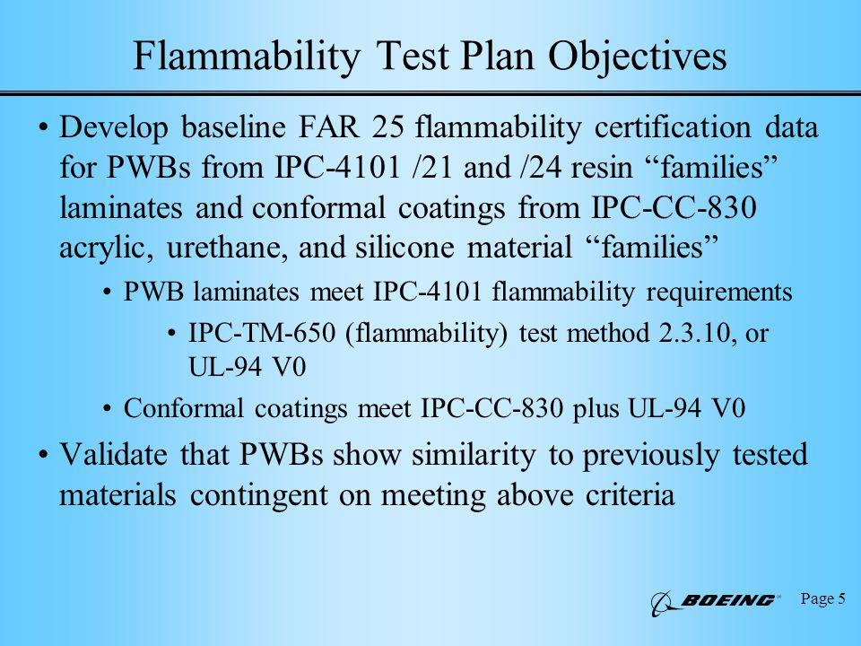 Page 5 Flammability Test Plan Objectives Develop baseline FAR 25 flammability certification data for PWBs from IPC-4101 /21 and /24 resin families laminates and conformal coatings from IPC-CC-830 acrylic, urethane, and silicone material families PWB laminates meet IPC-4101 flammability requirements IPC-TM-650 (flammability) test method , or UL-94 V0 Conformal coatings meet IPC-CC-830 plus UL-94 V0 Validate that PWBs show similarity to previously tested materials contingent on meeting above criteria