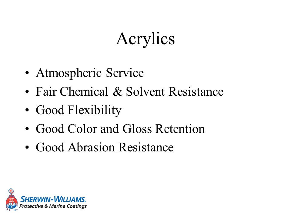 Acrylics Atmospheric Service Fair Chemical & Solvent Resistance Good Flexibility Good Color and Gloss Retention Good Abrasion Resistance