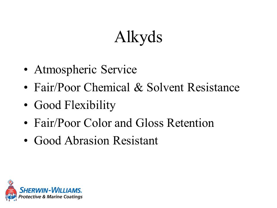 Alkyds Atmospheric Service Fair/Poor Chemical & Solvent Resistance Good Flexibility Fair/Poor Color and Gloss Retention Good Abrasion Resistant