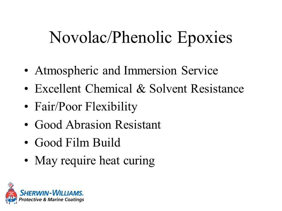Novolac/Phenolic Epoxies Atmospheric and Immersion Service Excellent Chemical & Solvent Resistance Fair/Poor Flexibility Good Abrasion Resistant Good