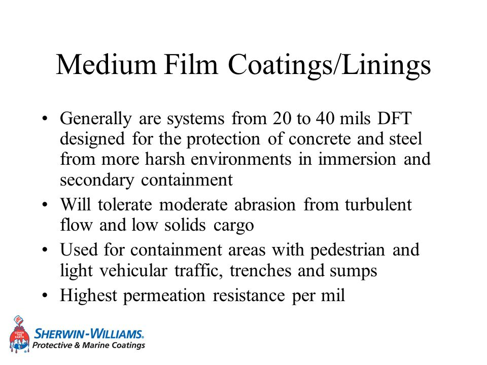 Medium Film Coatings/Linings Generally are systems from 20 to 40 mils DFT designed for the protection of concrete and steel from more harsh environmen