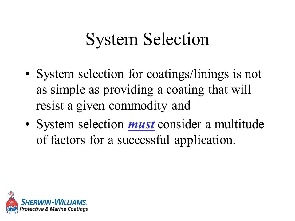 System Selection System selection for coatings/linings is not as simple as providing a coating that will resist a given commodity and System selection