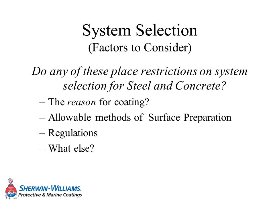 System Selection (Factors to Consider) Do any of these place restrictions on system selection for Steel and Concrete? –The reason for coating? –Allowa