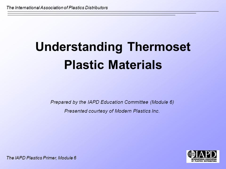 The International Association of Plastics Distributors The IAPD Plastics Primer, Module 6 Understanding Thermoset Plastic Materials Prepared by the IA